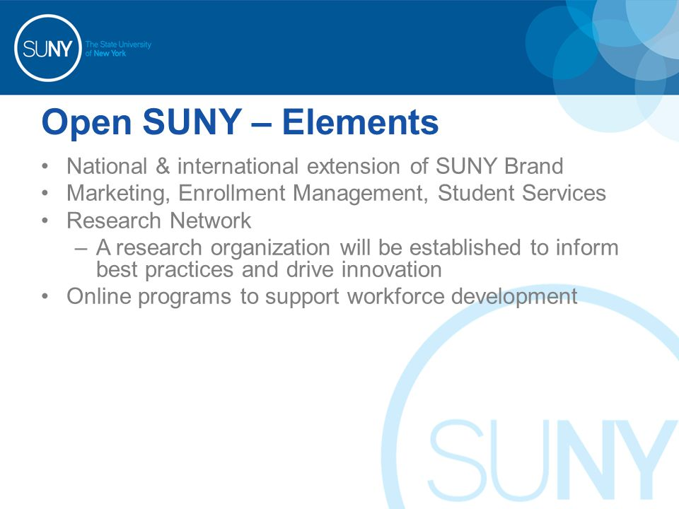 Open SUNY – Elements National & international extension of SUNY Brand Marketing, Enrollment Management, Student Services Research Network –A research organization will be established to inform best practices and drive innovation Online programs to support workforce development