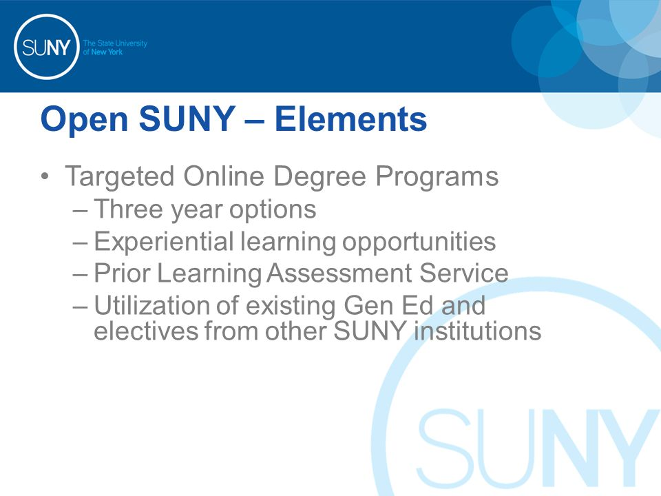 Open SUNY – Elements Targeted Online Degree Programs –Three year options –Experiential learning opportunities –Prior Learning Assessment Service –Utilization of existing Gen Ed and electives from other SUNY institutions