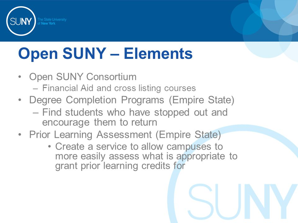 Open SUNY – Elements Open SUNY Consortium –Financial Aid and cross listing courses Degree Completion Programs (Empire State) –Find students who have stopped out and encourage them to return Prior Learning Assessment (Empire State) Create a service to allow campuses to more easily assess what is appropriate to grant prior learning credits for