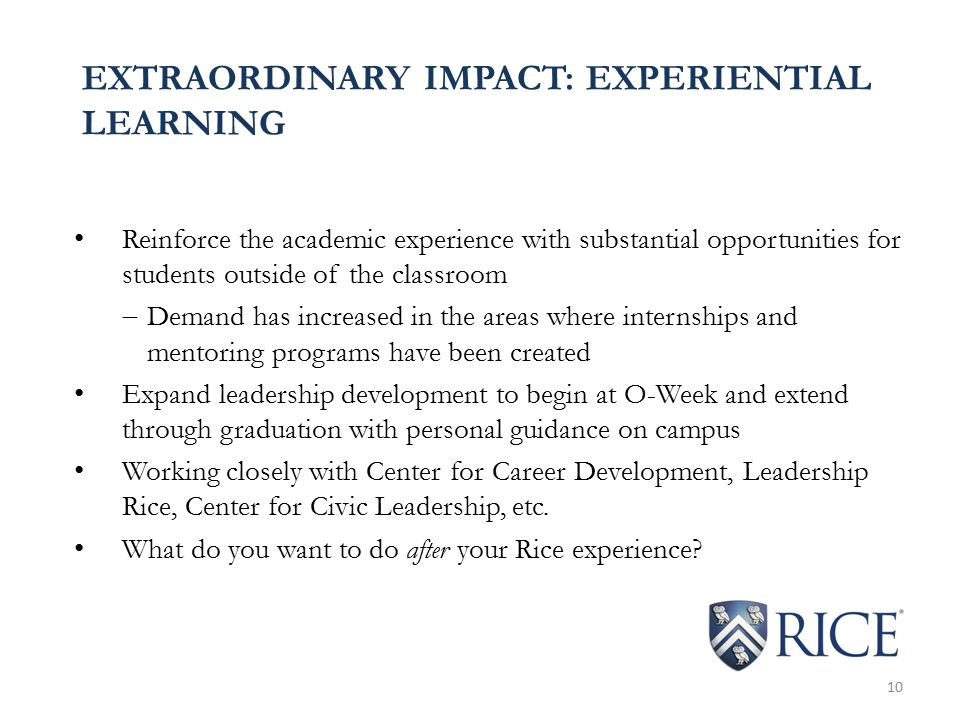 EXTRAORDINARY IMPACT: EXPERIENTIAL LEARNING Reinforce the academic experience with substantial opportunities for students outside of the classroom  Demand has increased in the areas where internships and mentoring programs have been created Expand leadership development to begin at O-Week and extend through graduation with personal guidance on campus Working closely with Center for Career Development, Leadership Rice, Center for Civic Leadership, etc.