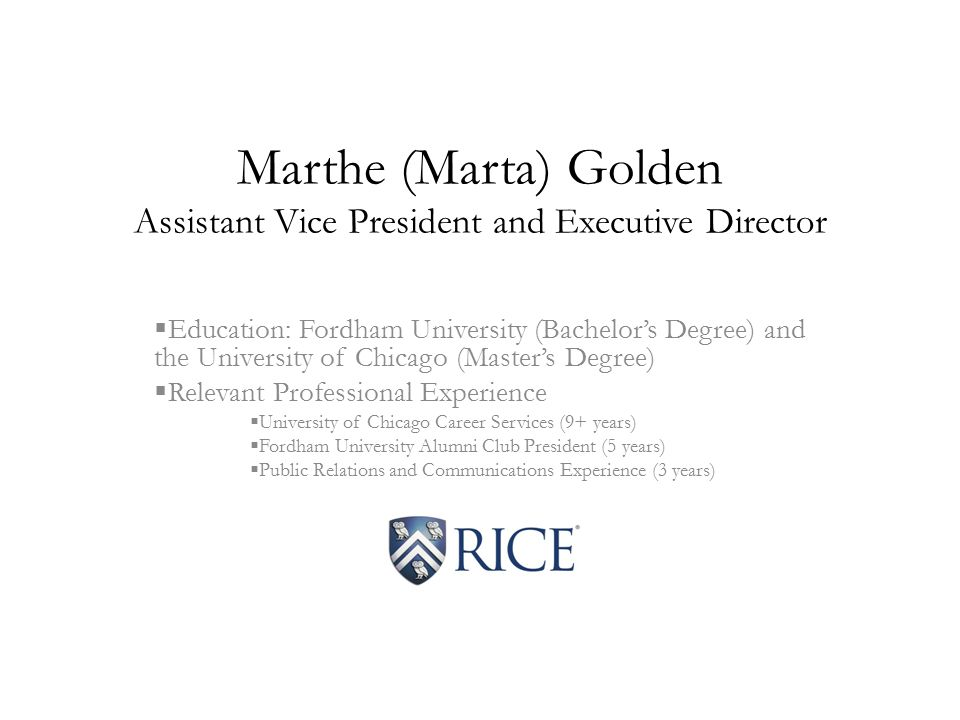 Marthe (Marta) Golden Assistant Vice President and Executive Director  Education: Fordham University (Bachelor's Degree) and the University of Chicago (Master's Degree)  Relevant Professional Experience  University of Chicago Career Services (9+ years)  Fordham University Alumni Club President (5 years)  Public Relations and Communications Experience (3 years)