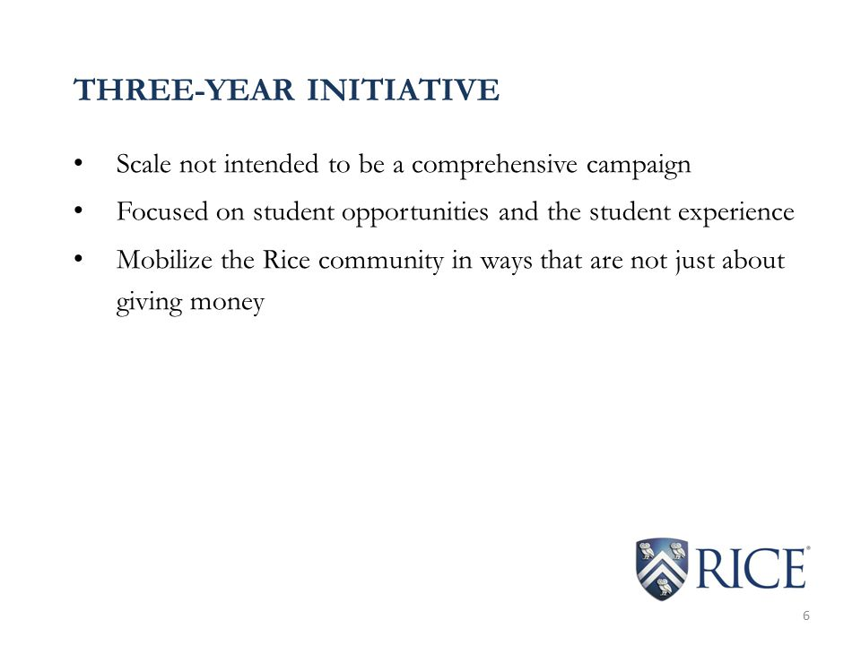 THREE-YEAR INITIATIVE Scale not intended to be a comprehensive campaign Focused on student opportunities and the student experience Mobilize the Rice community in ways that are not just about giving money 6