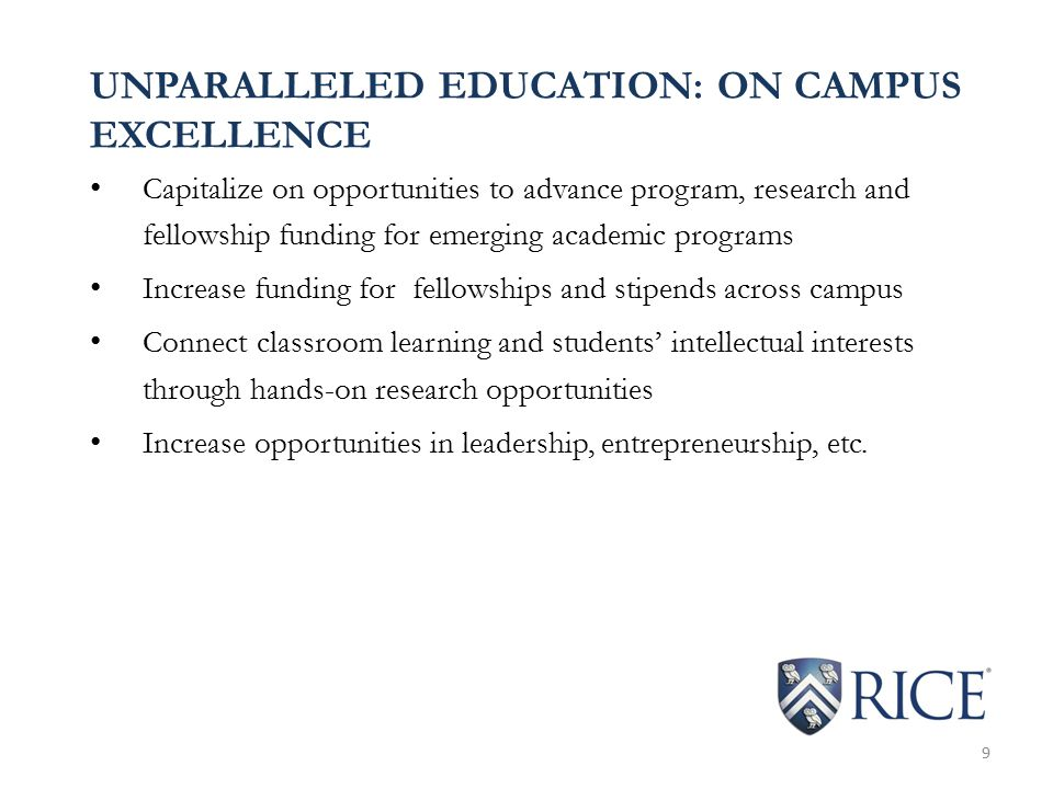 UNPARALLELED EDUCATION: ON CAMPUS EXCELLENCE Capitalize on opportunities to advance program, research and fellowship funding for emerging academic programs Increase funding for fellowships and stipends across campus Connect classroom learning and students' intellectual interests through hands-on research opportunities Increase opportunities in leadership, entrepreneurship, etc.