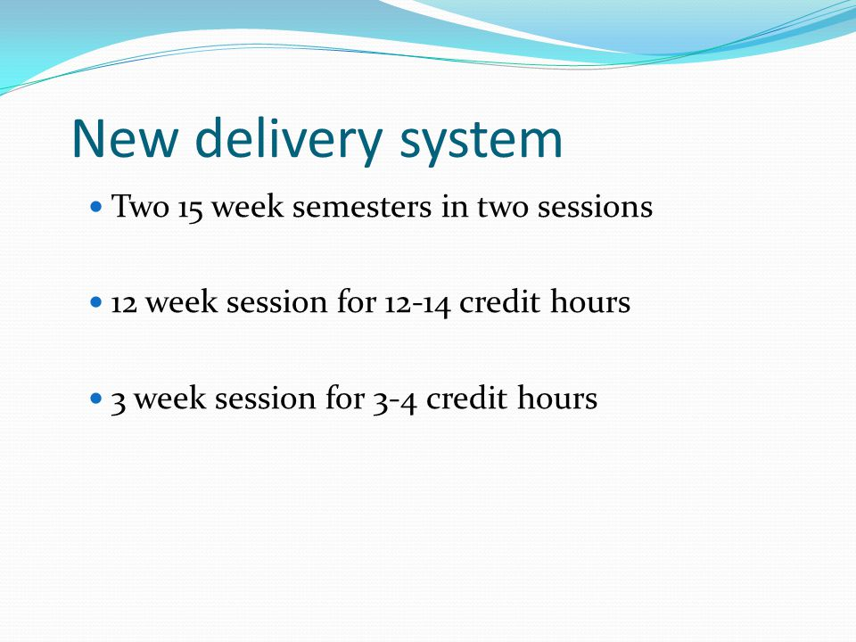 New delivery system Two 15 week semesters in two sessions 12 week session for credit hours 3 week session for 3-4 credit hours