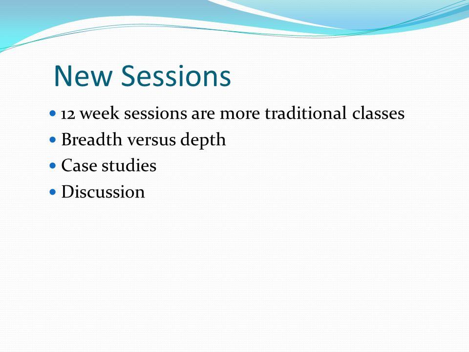 New Sessions 12 week sessions are more traditional classes Breadth versus depth Case studies Discussion