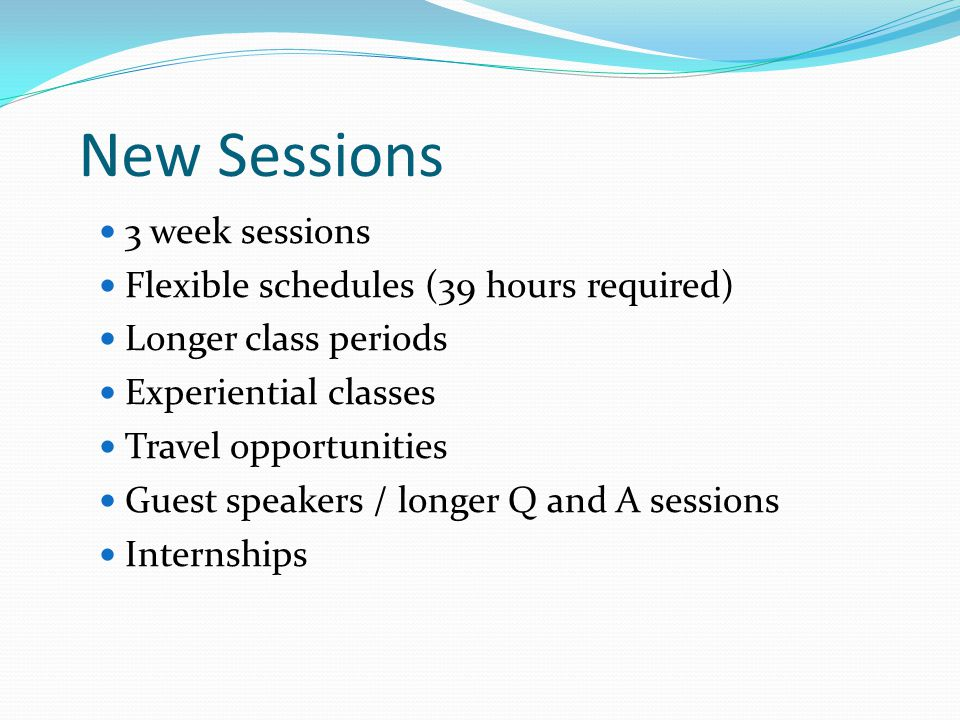 New Sessions 3 week sessions Flexible schedules (39 hours required) Longer class periods Experiential classes Travel opportunities Guest speakers / longer Q and A sessions Internships
