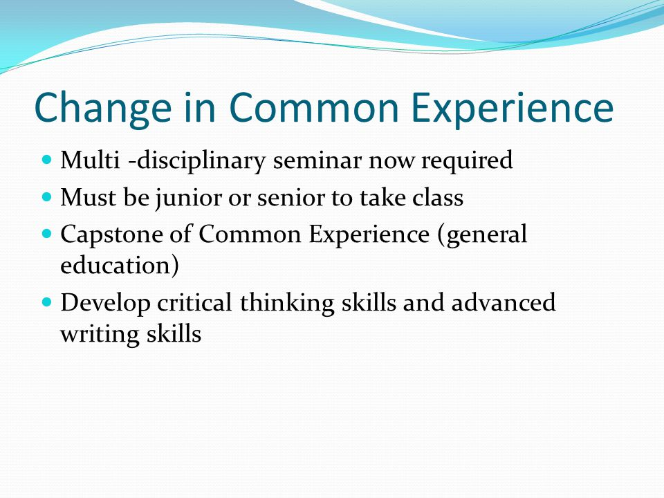 Change in Common Experience Multi -disciplinary seminar now required Must be junior or senior to take class Capstone of Common Experience (general education) Develop critical thinking skills and advanced writing skills