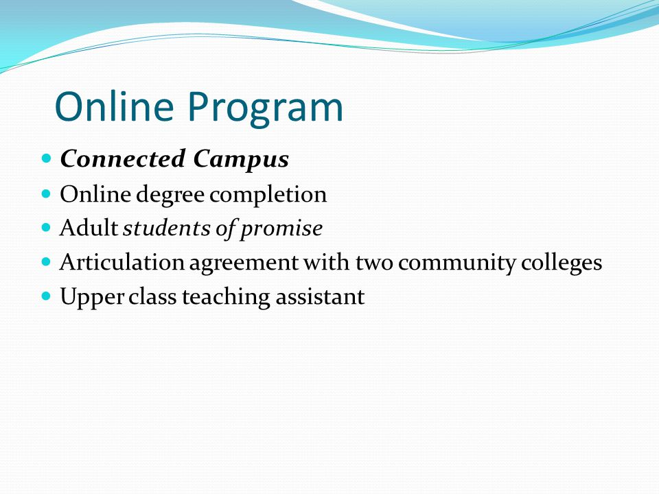 Online Program Connected Campus Online degree completion Adult students of promise Articulation agreement with two community colleges Upper class teaching assistant