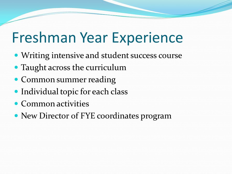 Freshman Year Experience Writing intensive and student success course Taught across the curriculum Common summer reading Individual topic for each class Common activities New Director of FYE coordinates program