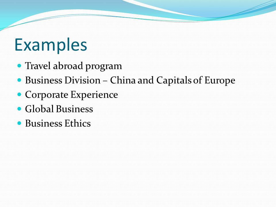 Examples Travel abroad program Business Division – China and Capitals of Europe Corporate Experience Global Business Business Ethics