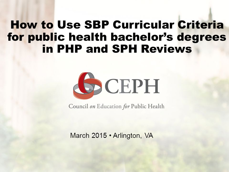How to Use SBP Curricular Criteria for public health bachelor's degrees in PHP and SPH Reviews March 2015 Arlington, VA