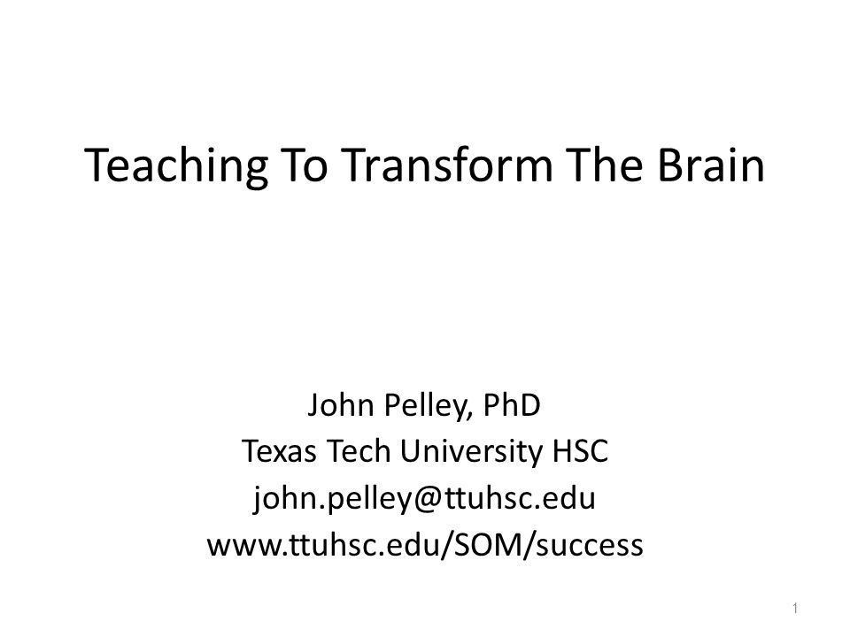 Teaching To Transform The Brain John Pelley, PhD Texas Tech ...