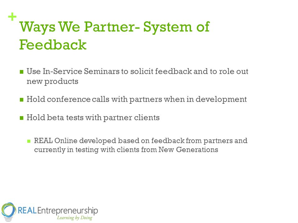 + Ways We Partner- System of Feedback Use In-Service Seminars to solicit feedback and to role out new products Hold conference calls with partners when in development Hold beta tests with partner clients REAL Online developed based on feedback from partners and currently in testing with clients from New Generations