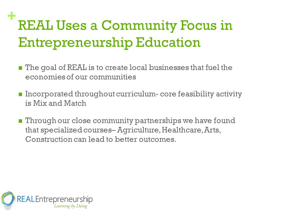 + REAL Uses a Community Focus in Entrepreneurship Education The goal of REAL is to create local businesses that fuel the economies of our communities Incorporated throughout curriculum- core feasibility activity is Mix and Match Through our close community partnerships we have found that specialized courses– Agriculture, Healthcare, Arts, Construction can lead to better outcomes.