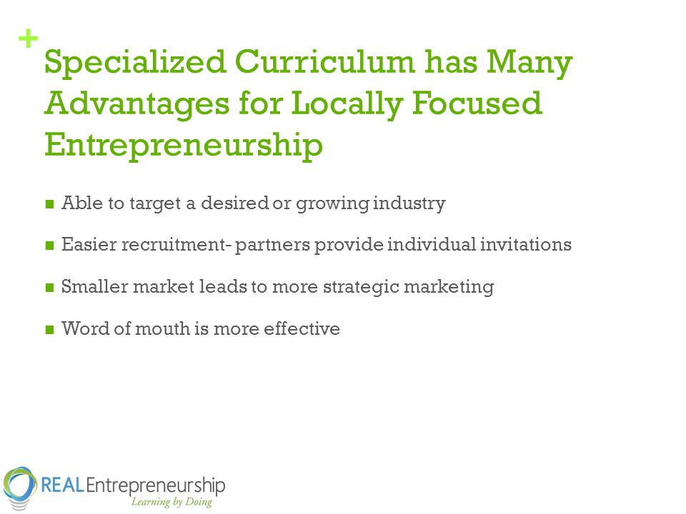 + Specialized Curriculum has Many Advantages for Locally Focused Entrepreneurship Able to target a desired or growing industry Easier recruitment- partners provide individual invitations Smaller market leads to more strategic marketing Word of mouth is more effective