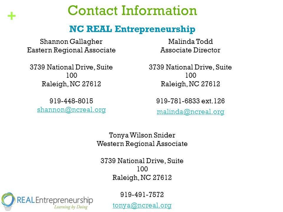 + Contact Information Shannon Gallagher Eastern Regional Associate 3739 National Drive, Suite 100 Raleigh, NC Malinda Todd Associate Director 3739 National Drive, Suite 100 Raleigh, NC ext.126 NC REAL Entrepreneurship Tonya Wilson Snider Western Regional Associate 3739 National Drive, Suite 100 Raleigh, NC