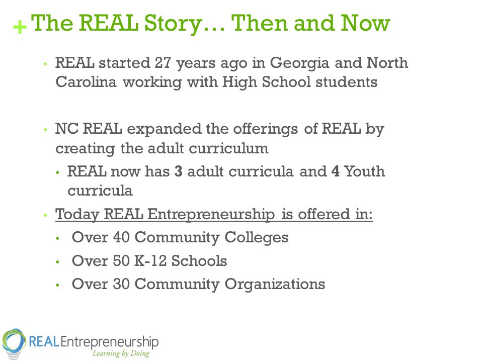 + The REAL Story… Then and Now REAL started 27 years ago in Georgia and North Carolina working with High School students NC REAL expanded the offerings of REAL by creating the adult curriculum REAL now has 3 adult curricula and 4 Youth curricula Today REAL Entrepreneurship is offered in: Over 40 Community Colleges Over 50 K-12 Schools Over 30 Community Organizations