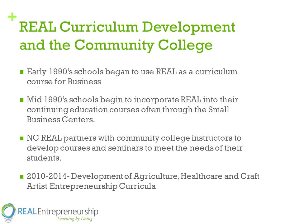 + REAL Curriculum Development and the Community College Early 1990's schools began to use REAL as a curriculum course for Business Mid 1990's schools begin to incorporate REAL into their continuing education courses often through the Small Business Centers.