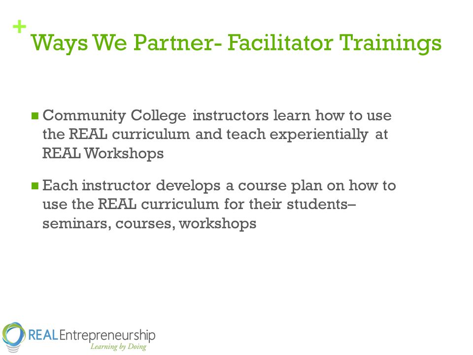 + Ways We Partner- Facilitator Trainings Community College instructors learn how to use the REAL curriculum and teach experientially at REAL Workshops Each instructor develops a course plan on how to use the REAL curriculum for their students– seminars, courses, workshops