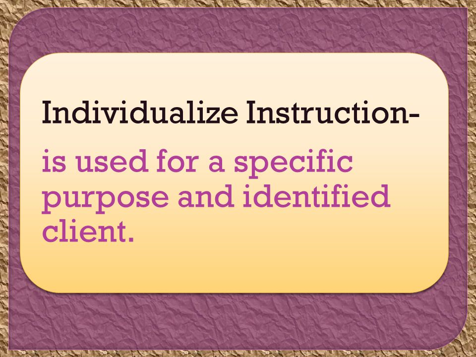 Individualize Instruction- is used for a specific purpose and identified client.