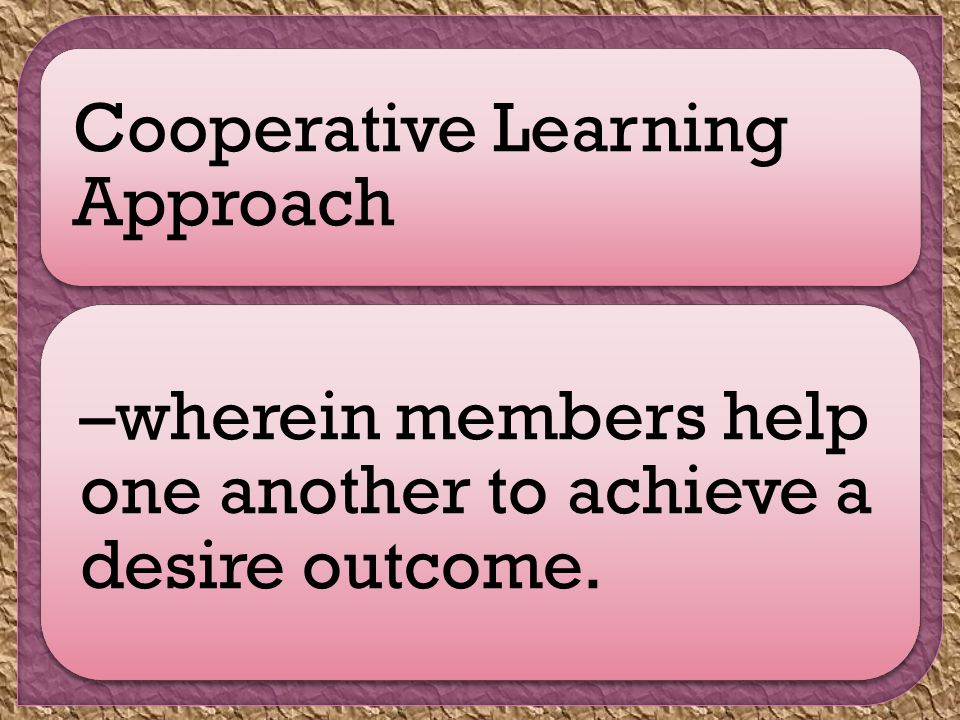 Cooperative Learning Approach –wherein members help one another to achieve a desire outcome.