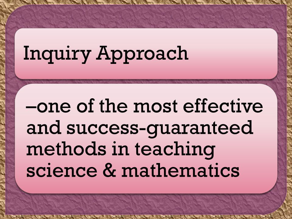 Inquiry Approach –one of the most effective and success-guaranteed methods in teaching science & mathematics