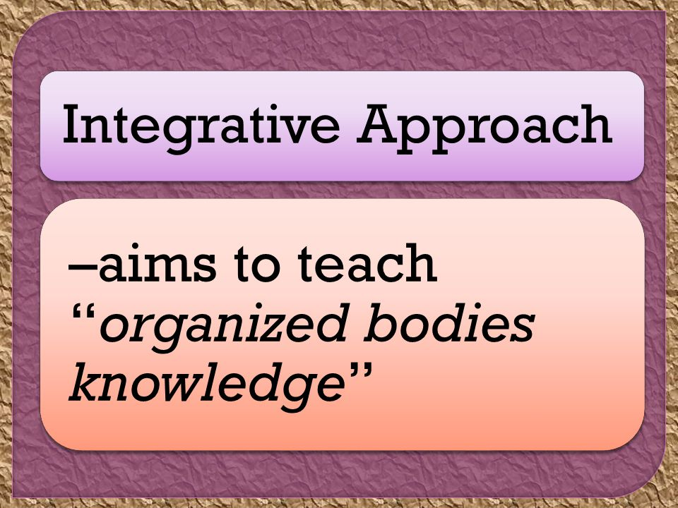 Integrative Approach –aims to teach organized bodies knowledge