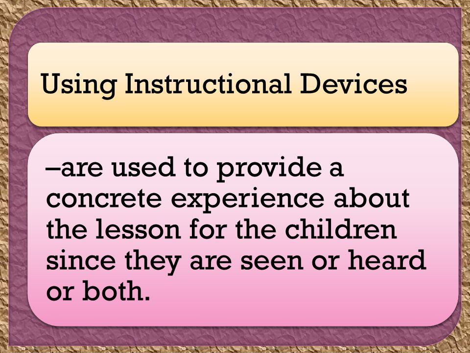 Using Instructional Devices –are used to provide a concrete experience about the lesson for the children since they are seen or heard or both.