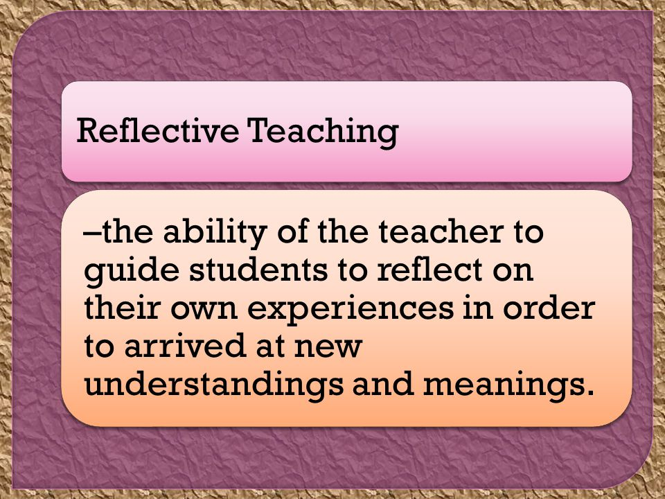 Reflective Teaching –the ability of the teacher to guide students to reflect on their own experiences in order to arrived at new understandings and meanings.