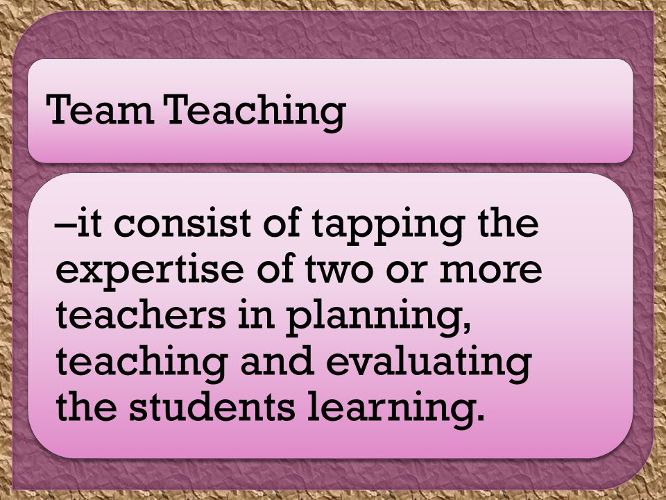 Team Teaching –it consist of tapping the expertise of two or more teachers in planning, teaching and evaluating the students learning.