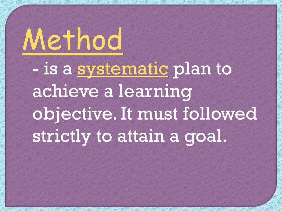 Method - is a systematic plan to achieve a learning objective.
