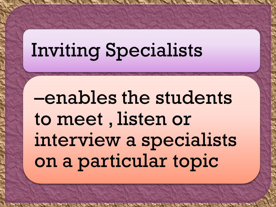Inviting Specialists –enables the students to meet, listen or interview a specialists on a particular topic