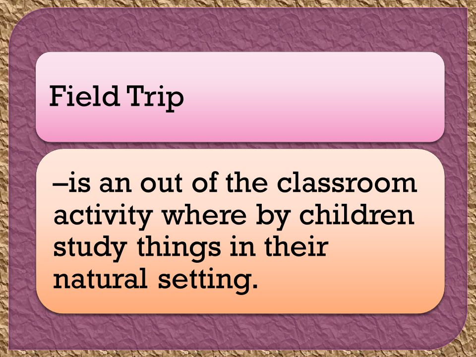 Field Trip –is an out of the classroom activity where by children study things in their natural setting.
