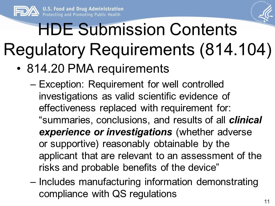HDE Submission Contents Regulatory Requirements ( ) PMA requirements –Exception: Requirement for well controlled investigations as valid scientific evidence of effectiveness replaced with requirement for: summaries, conclusions, and results of all clinical experience or investigations (whether adverse or supportive) reasonably obtainable by the applicant that are relevant to an assessment of the risks and probable benefits of the device –Includes manufacturing information demonstrating compliance with QS regulations 11