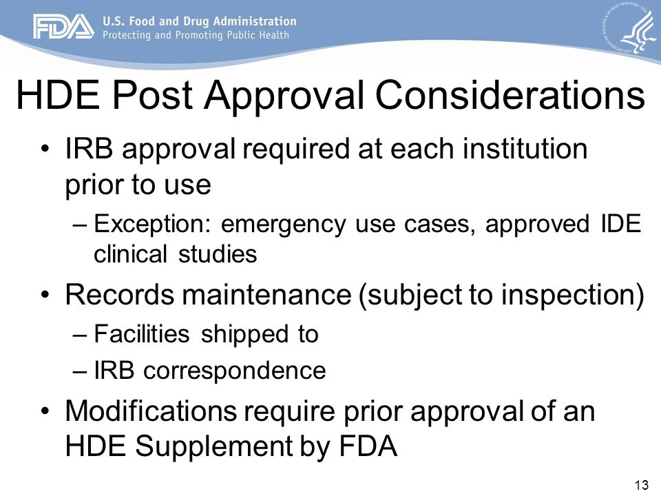 HDE Post Approval Considerations IRB approval required at each institution prior to use –Exception: emergency use cases, approved IDE clinical studies Records maintenance (subject to inspection) –Facilities shipped to –IRB correspondence Modifications require prior approval of an HDE Supplement by FDA 13