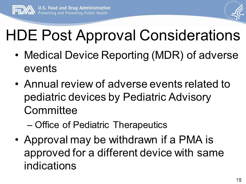 HDE Post Approval Considerations Medical Device Reporting (MDR) of adverse events Annual review of adverse events related to pediatric devices by Pediatric Advisory Committee –Office of Pediatric Therapeutics Approval may be withdrawn if a PMA is approved for a different device with same indications 15