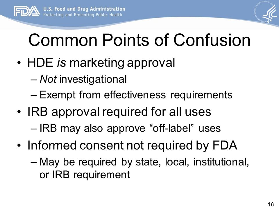 Common Points of Confusion HDE is marketing approval –Not investigational –Exempt from effectiveness requirements IRB approval required for all uses –IRB may also approve off-label uses Informed consent not required by FDA –May be required by state, local, institutional, or IRB requirement 16