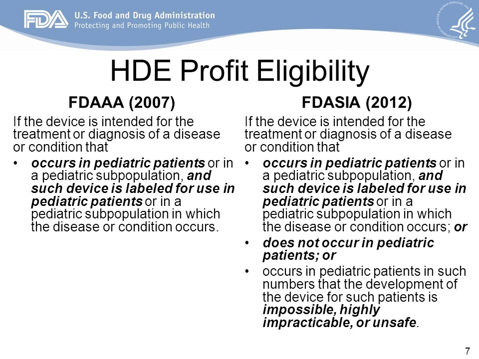 HDE Profit Eligibility FDAAA (2007) If the device is intended for the treatment or diagnosis of a disease or condition that occurs in pediatric patients or in a pediatric subpopulation, and such device is labeled for use in pediatric patients or in a pediatric subpopulation in which the disease or condition occurs.