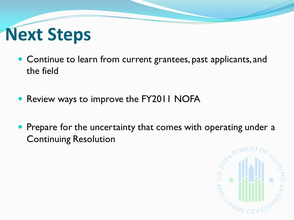 Next Steps Continue to learn from current grantees, past applicants, and the field Review ways to improve the FY2011 NOFA Prepare for the uncertainty that comes with operating under a Continuing Resolution