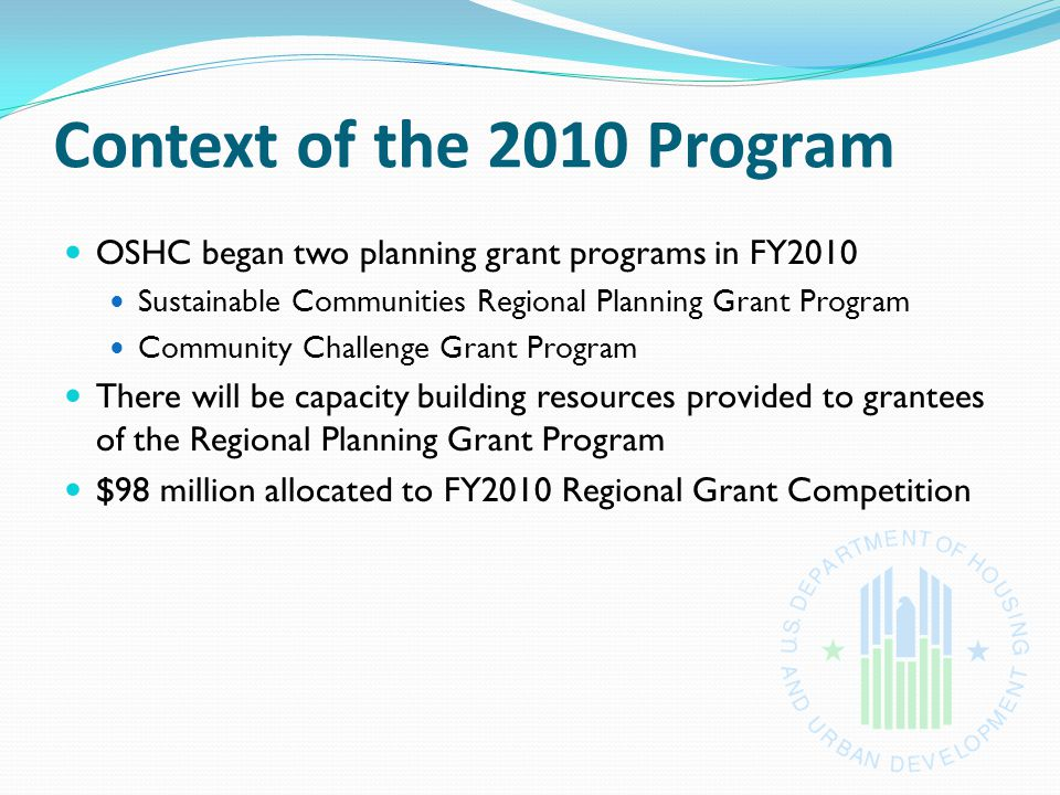 Context of the 2010 Program OSHC began two planning grant programs in FY2010 Sustainable Communities Regional Planning Grant Program Community Challenge Grant Program There will be capacity building resources provided to grantees of the Regional Planning Grant Program $98 million allocated to FY2010 Regional Grant Competition