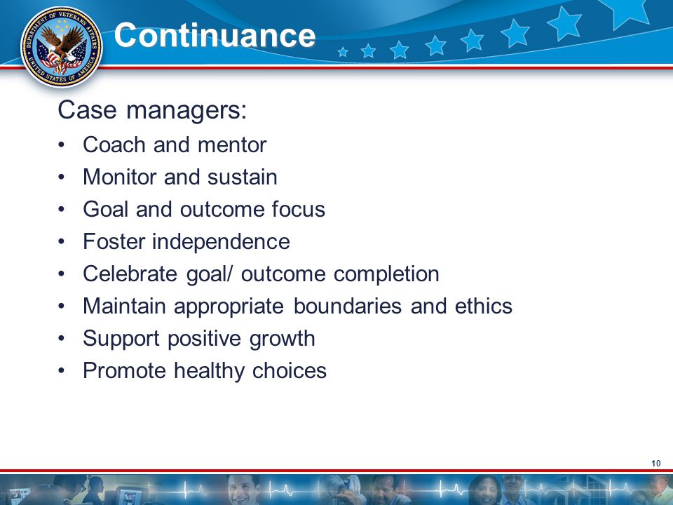 10 Continuance Case managers: Coach and mentor Monitor and sustain Goal and outcome focus Foster independence Celebrate goal/ outcome completion Maintain appropriate boundaries and ethics Support positive growth Promote healthy choices