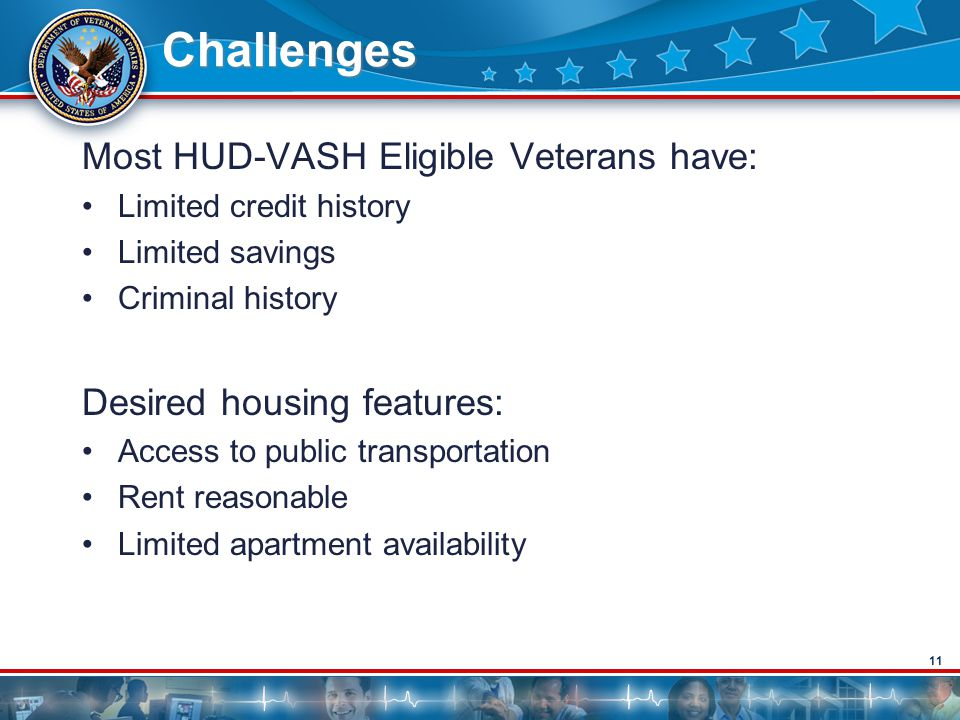 11 Challenges Most HUD-VASH Eligible Veterans have: Limited credit history Limited savings Criminal history Desired housing features: Access to public transportation Rent reasonable Limited apartment availability