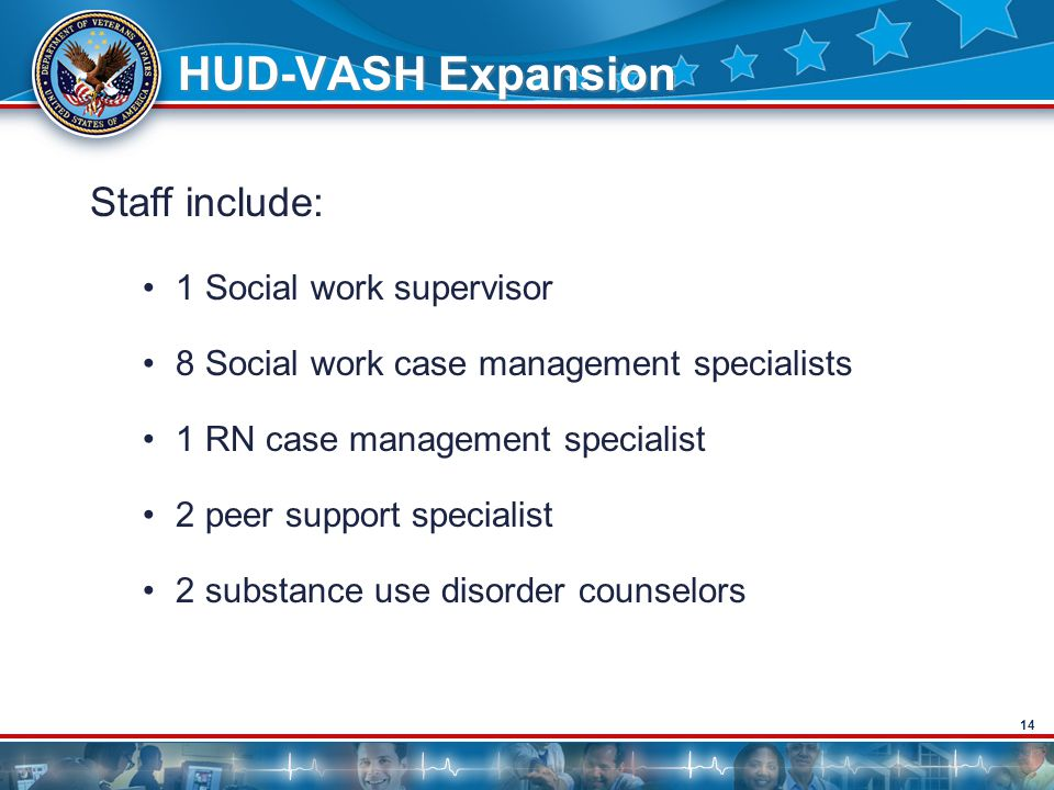 14 HUD-VASH Expansion Staff include: 1 Social work supervisor 8 Social work case management specialists 1 RN case management specialist 2 peer support specialist 2 substance use disorder counselors