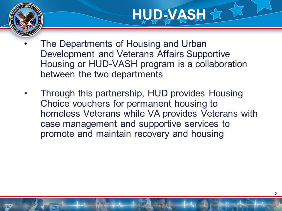 2 HUD-VASH The Departments of Housing and Urban Development and Veterans Affairs Supportive Housing or HUD-VASH program is a collaboration between the two departments Through this partnership, HUD provides Housing Choice vouchers for permanent housing to homeless Veterans while VA provides Veterans with case management and supportive services to promote and maintain recovery and housing