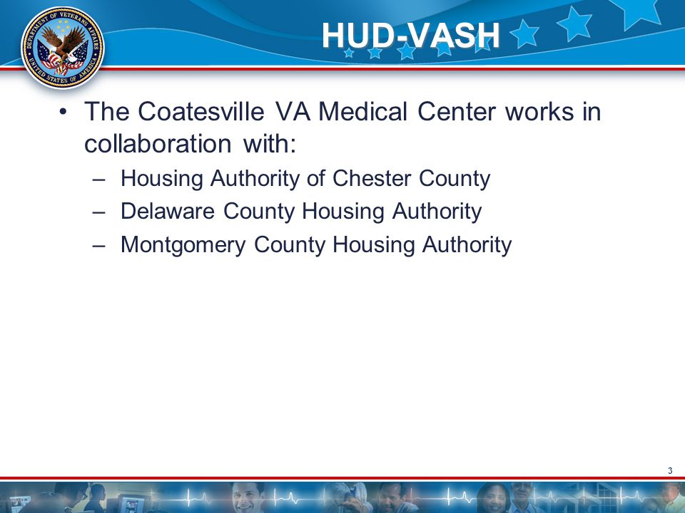 3 HUD-VASH The Coatesville VA Medical Center works in collaboration with: – Housing Authority of Chester County – Delaware County Housing Authority – Montgomery County Housing Authority