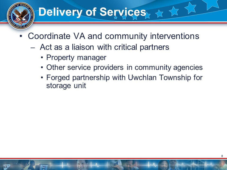 8 Delivery of Services Coordinate VA and community interventions – Act as a liaison with critical partners Property manager Other service providers in community agencies Forged partnership with Uwchlan Township for storage unit