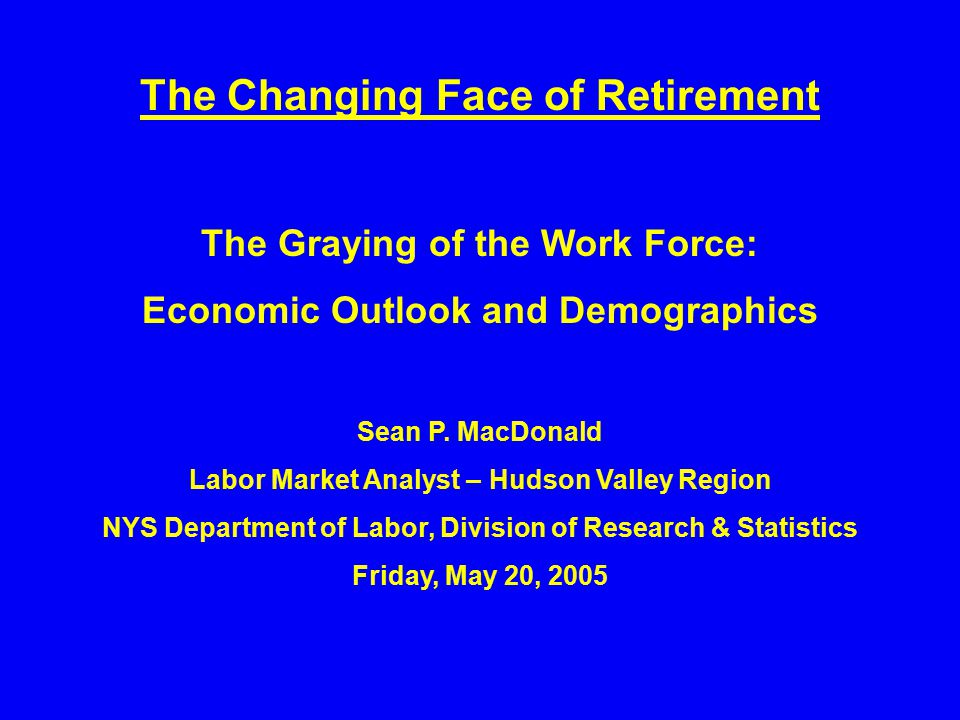 The Changing Face of Retirement The Graying of the Work Force: Economic Outlook and Demographics Sean P.