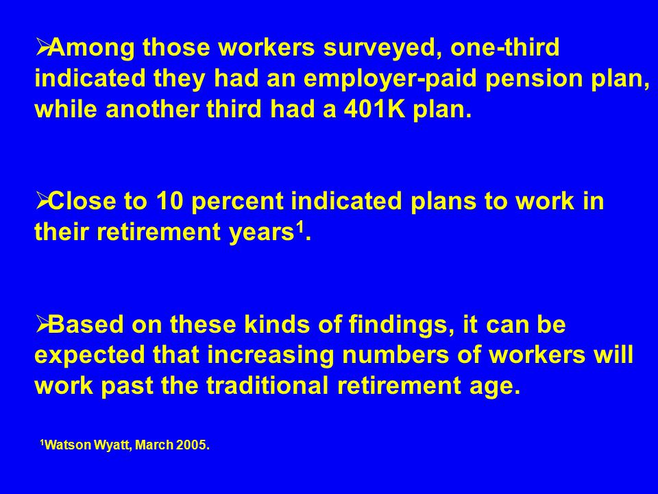  Among those workers surveyed, one-third indicated they had an employer-paid pension plan, while another third had a 401K plan.