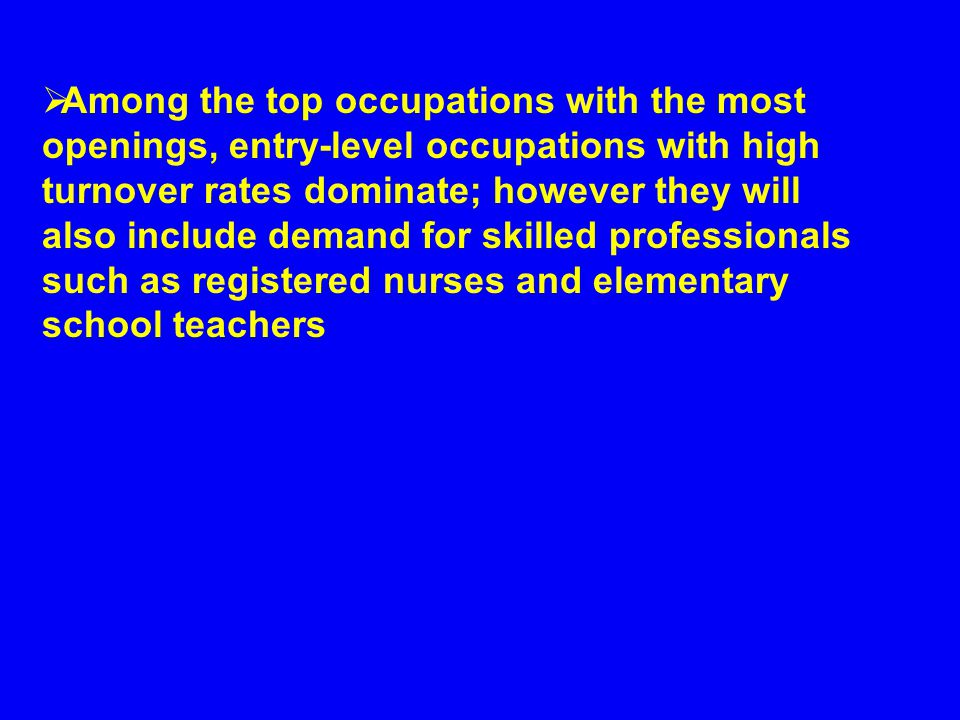  Among the top occupations with the most openings, entry-level occupations with high turnover rates dominate; however they will also include demand for skilled professionals such as registered nurses and elementary school teachers