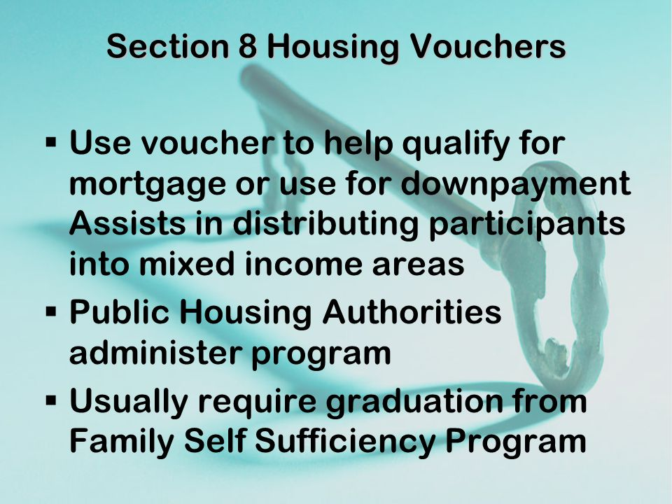 Section 8 Housing Vouchers  Use voucher to help qualify for mortgage or use for downpayment Assists in distributing participants into mixed income areas  Public Housing Authorities administer program  Usually require graduation from Family Self Sufficiency Program